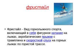 фристайл Фристайл - Вид горнолыжного спорта, включающий всебяфигурноекатан