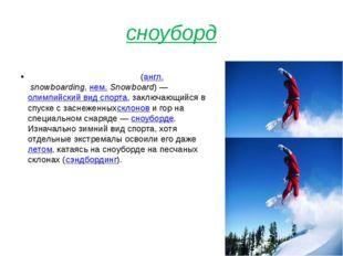 сноуборд Сноубо́рд (сноубординг)(англ.snowboarding,нем.Snowboard)—олимп