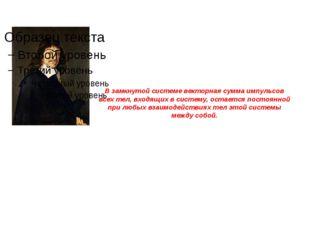 В замкнутой системе векторная сумма импульсов всех тел, входящих в систему, о