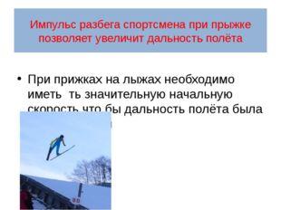 Импульс разбега спортсмена при прыжке позволяет увеличит дальность полёта При