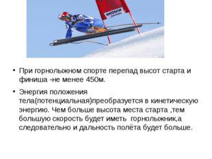 При горнолыжном спорте перепад высот старта и финиша -не менее 450м. Энергия