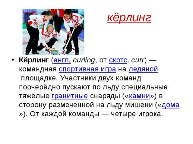 кёрлинг Кёрлинг(англ.curling, отскотс.curr)— команднаяспортивная игра...