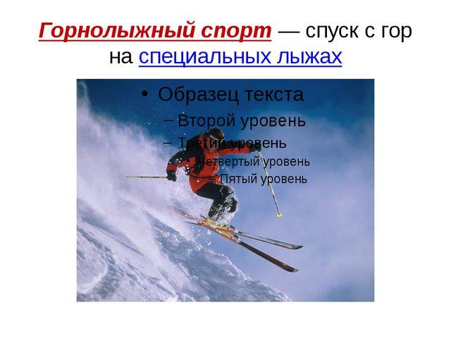 Горнолыжный спорт— спуск с гор наспециальных лыжах