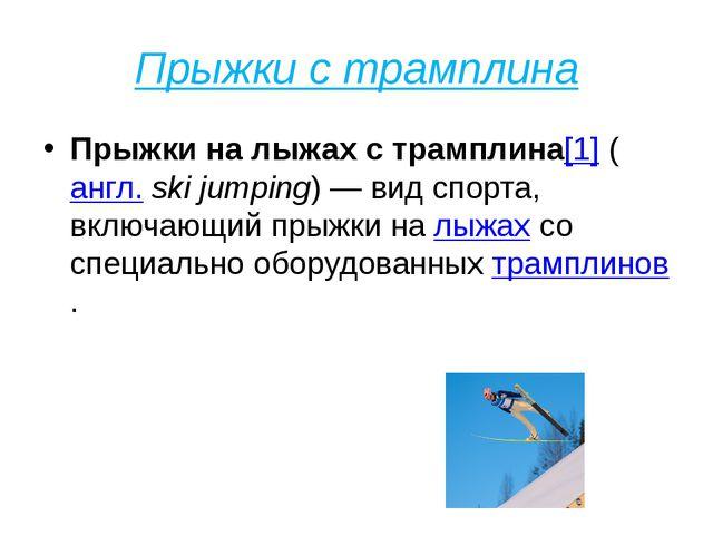 Прыжки с трамплина Прыжки на лыжах с трамплина[1](англ.ski jumping)— вид с...