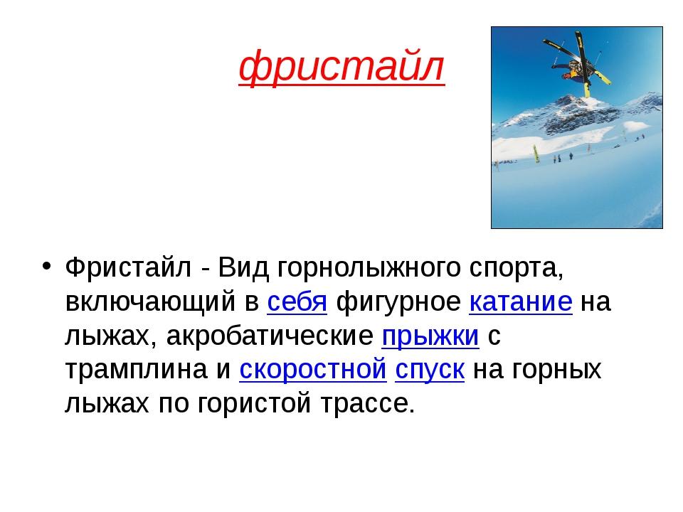фристайл Фристайл - Вид горнолыжного спорта, включающий всебяфигурноекатан...