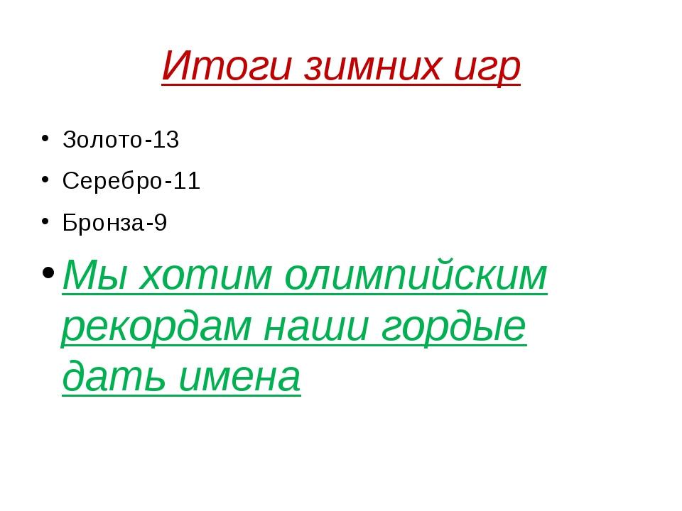 Итоги зимних игр Золото-13 Серебро-11 Бронза-9 Мы хотим олимпийским рекордам...