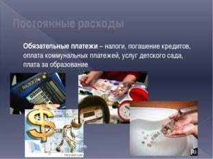 Постоянные расходы Обязательные платежи – налоги, погашение кредитов, оплата