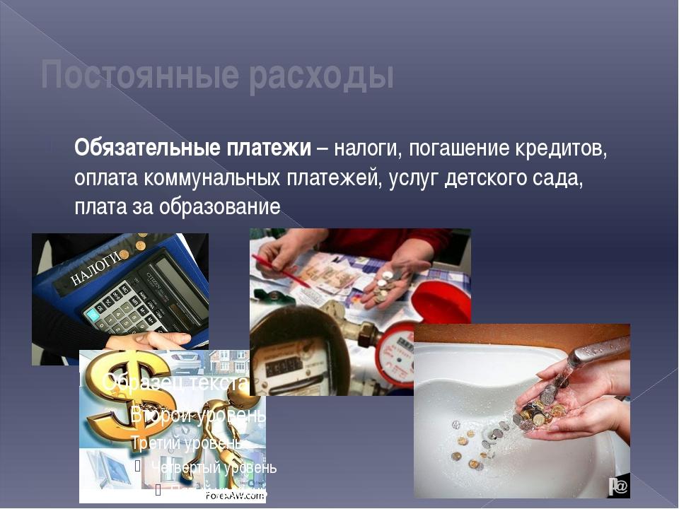 Постоянные расходы Обязательные платежи – налоги, погашение кредитов, оплата...