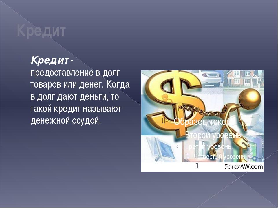 Кредит Кредит - предоставление в долг товаров или денег. Когда в долг дают де...