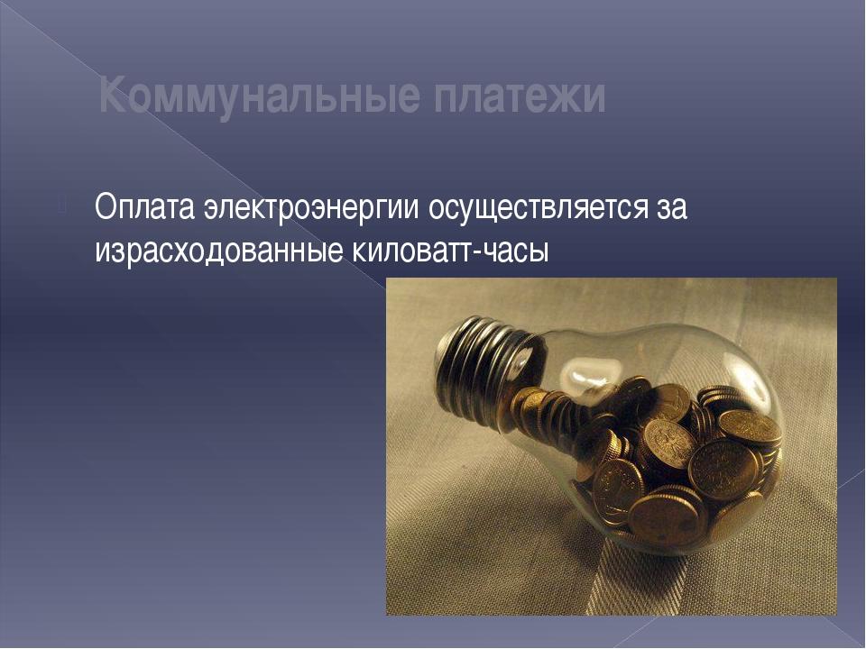 Оплата электроэнергии осуществляется за израсходованные киловатт-часы Коммуна...