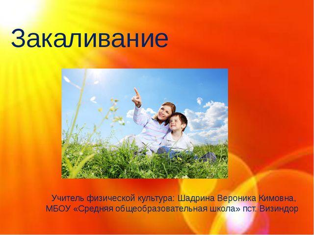 Закаливание Учитель физической культура: Шадрина Вероника Кимовна, МБОУ «Сред...