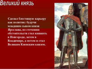 Сделал блестящую карьеру как политик: будучи младшим сыном князя Ярослава, по