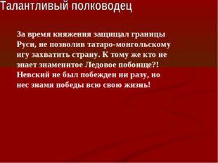 За время княжения защищал границы Руси, не позволив татаро-монгольскому игу з