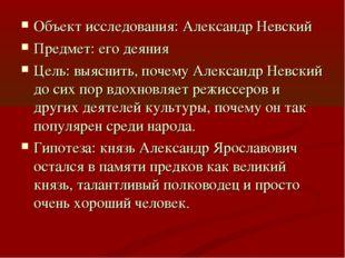 Объект исследования: Александр Невский Предмет: его деяния Цель: выяснить, по