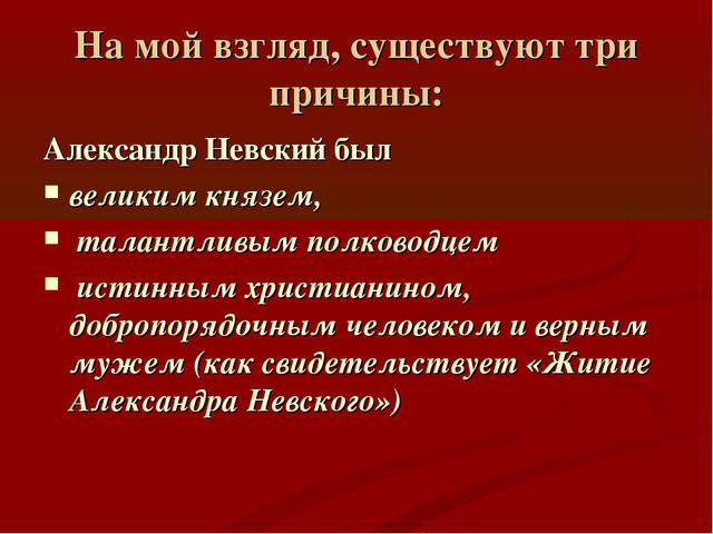 На мой взгляд, существуют три причины: Александр Невский был великим князем,...