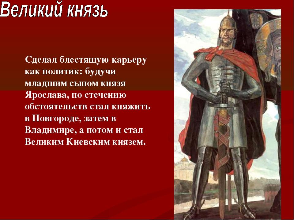 Сделал блестящую карьеру как политик: будучи младшим сыном князя Ярослава, по...