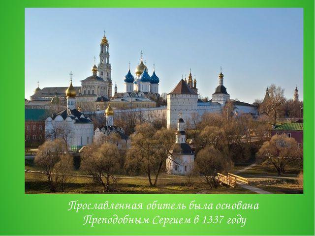 Прославленная обитель была основана Преподобным Сергиемв 1337 году