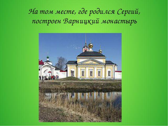 На том месте, где родился Сергий, построенВарницкий монастырь