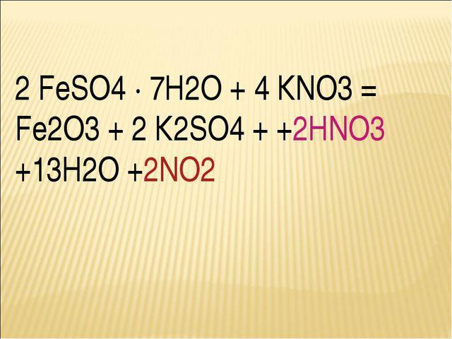 2 FeSO4 · 7Н2О + 4 КNO3 = Fe2О3 + 2 К2SO4 + +2НNO3 +13Н2О +2NO2
