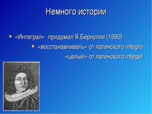 Немного истории «Интеграл» придумал Я.Бернулли (1690) «восстанавливать» от ла
