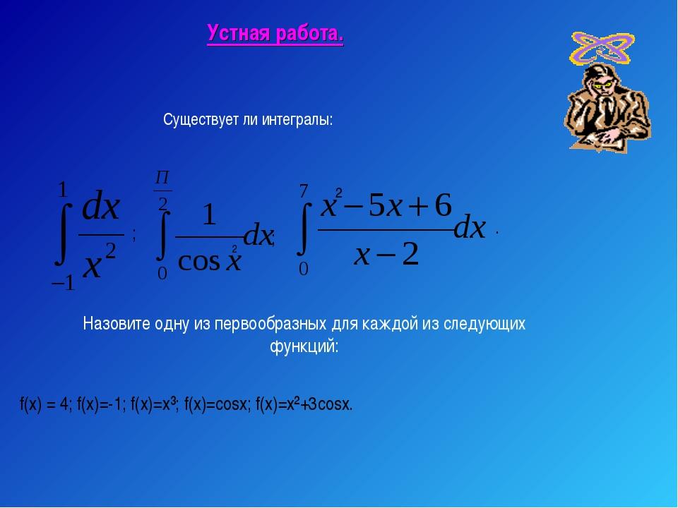 Устная работа. ; Существует ли интегралы: 2 ; Назовите одну из первообразных...