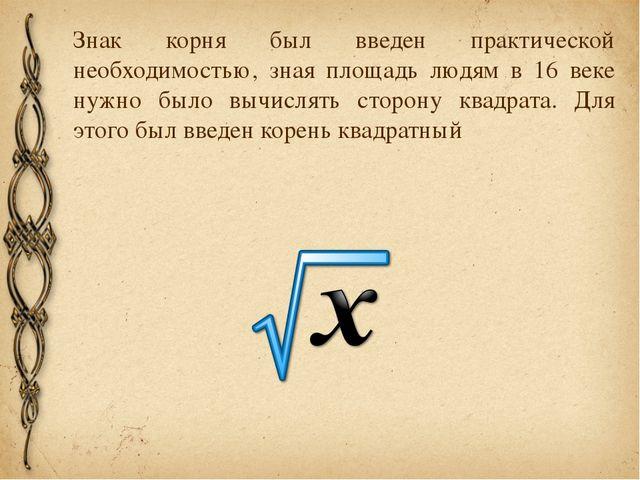 Знак корня был введен практической необходимостью, зная площадь людям в 16 ве...