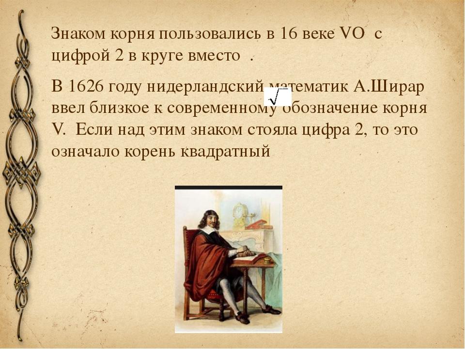 Знаком корня пользовались в 16 веке VO с цифрой 2 в круге вместо . В 1626 го...