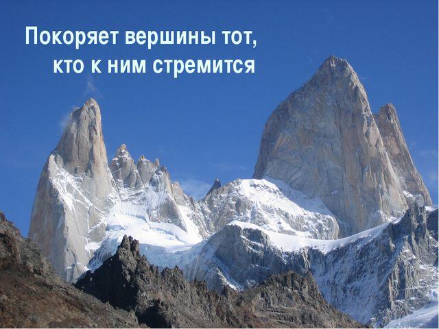 Покоряет вершины тот, кто к ним стремится