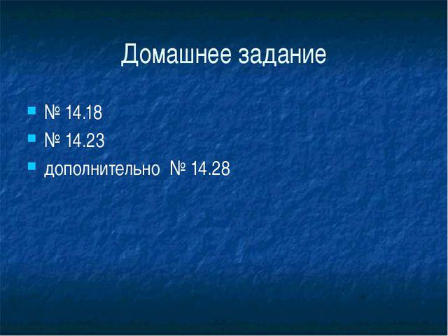 Домашнее задание № 14.18 № 14.23 дополнительно № 14.28