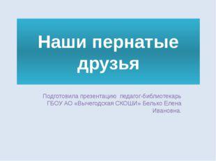 Наши пернатые друзья Подготовила презентацию педагог-библиотекарь ГБОУ АО «Вы