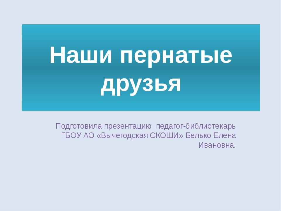 Наши пернатые друзья Подготовила презентацию педагог-библиотекарь ГБОУ АО «Вы...