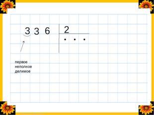 3 3 6 2 первое неполное делимое ● ● ● FokinaLida.75@mail.ru