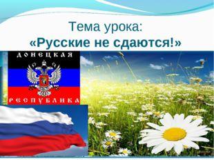 Тема урока: «Русские не сдаются!»