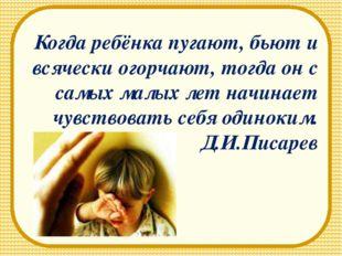 Когда ребёнка пугают, бьют и всячески огорчают, тогда он с самых малых лет на