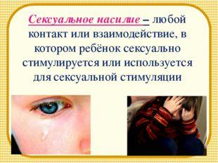 Сексуальное насилие – любой контакт или взаимодействие, в котором ребёнок сек