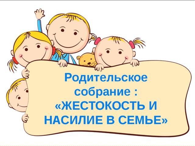 Родительское собрание : «ЖЕСТОКОСТЬ И НАСИЛИЕ В СЕМЬЕ»