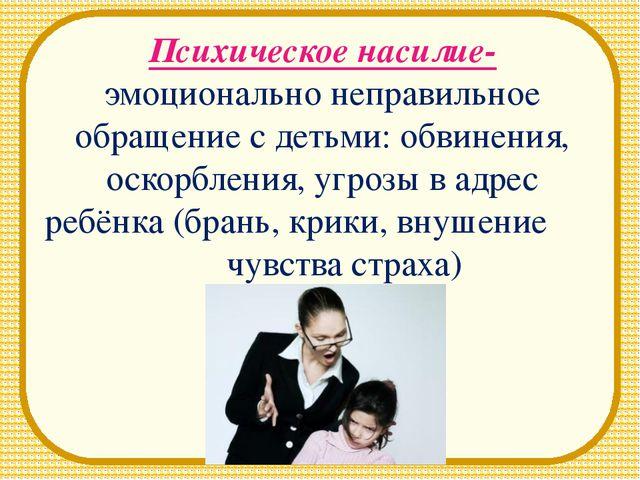 Психическое насилие- эмоционально неправильное обращение с детьми: обвинения,...