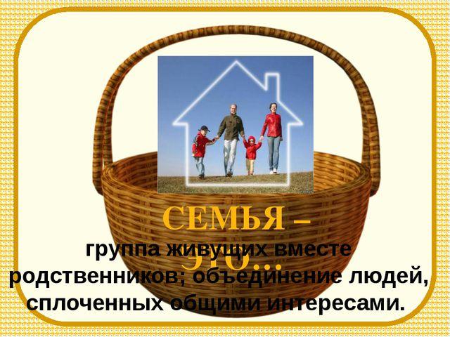 CЕМЬЯ – ЭТО… группа живущих вместе родственников; объединение людей, сплоченн...