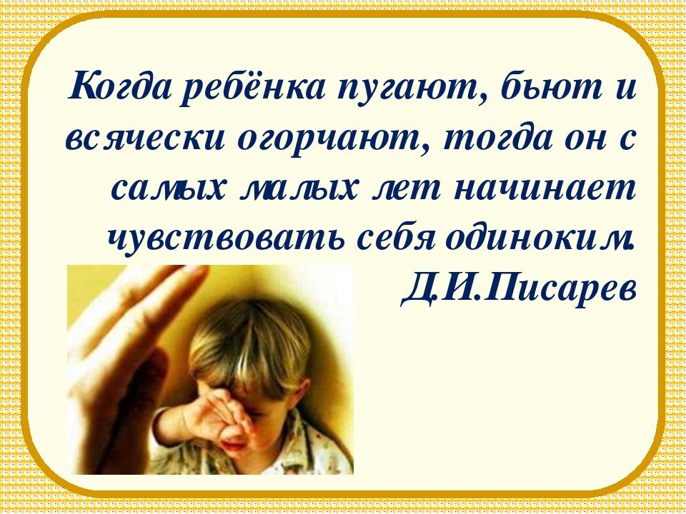 Когда ребёнка пугают, бьют и всячески огорчают, тогда он с самых малых лет на...