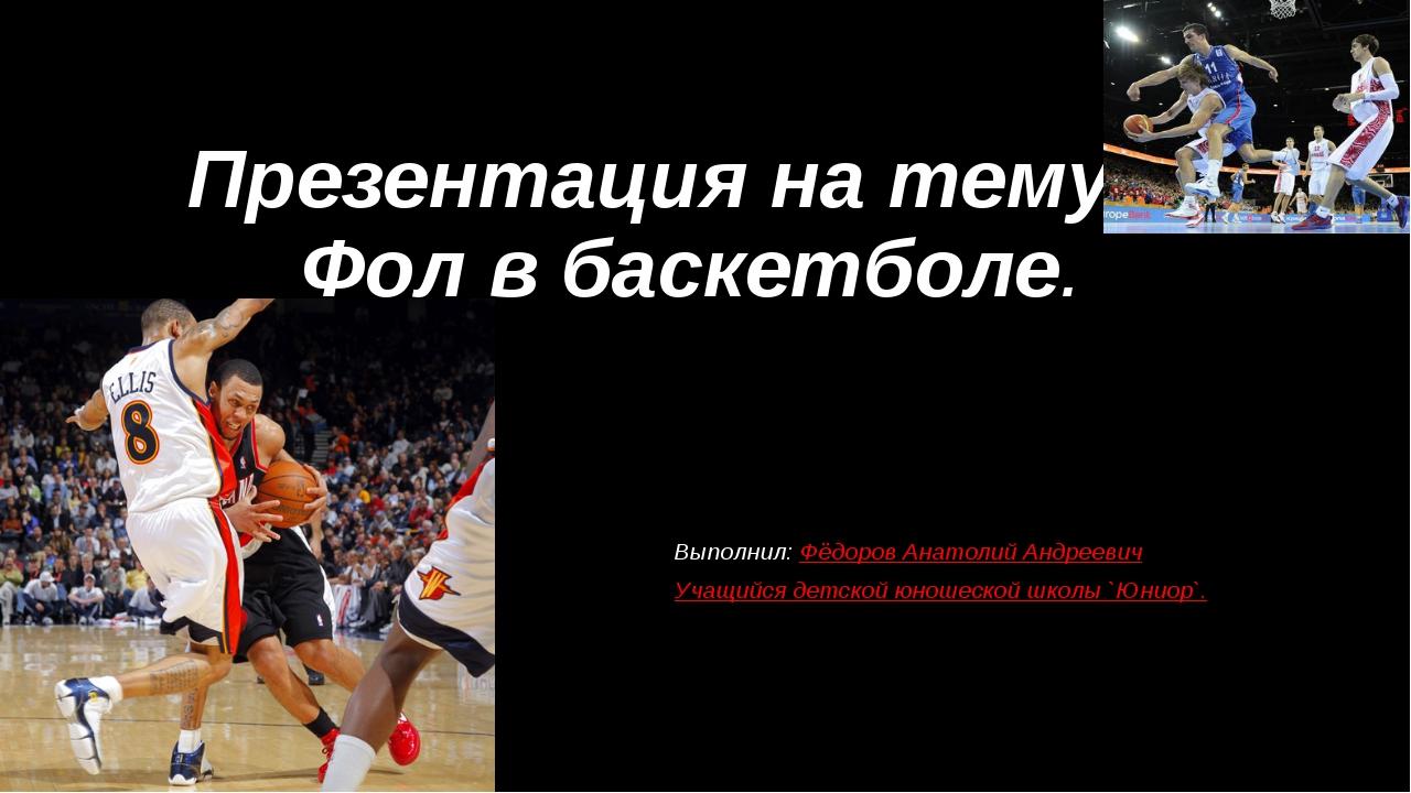 Презентация на тему: Фол в баскетболе. Выполнил: Фёдоров Анатолий Андреевич У...