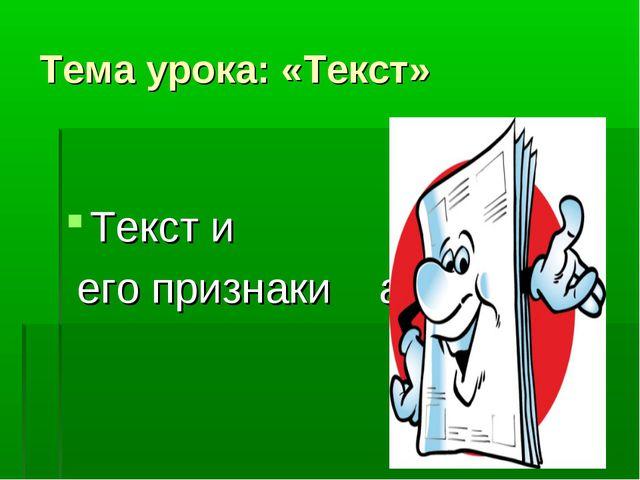 Тема урока: «Текст» Текст и его признаки аки