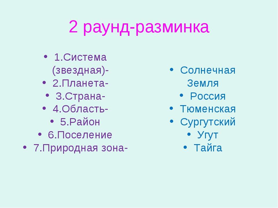 2 раунд-разминка 1.Система (звездная)- 2.Планета- 3.Страна- 4.Область- 5.Райо...