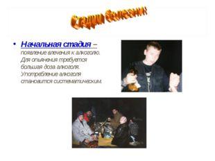 Начальная стадия – появление влечения к алкоголю. Для опьянения требуется бол