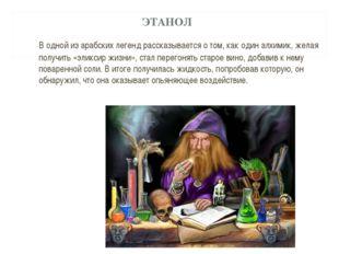 ЭТАНОЛ В одной из арабских легенд рассказывается о том, как один алхимик, же