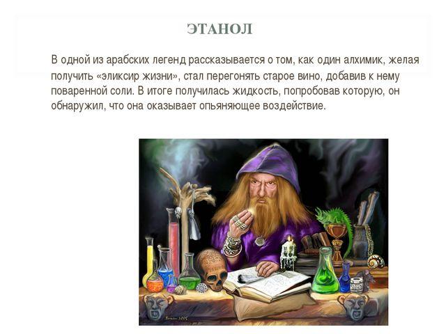 ЭТАНОЛ В одной из арабских легенд рассказывается о том, как один алхимик, же...