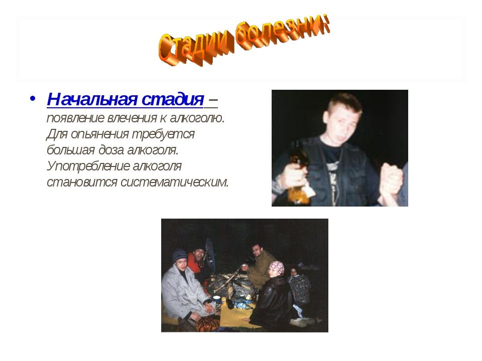 Начальная стадия – появление влечения к алкоголю. Для опьянения требуется бол...