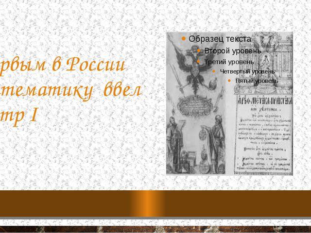 Первым в России математику ввел Петр I