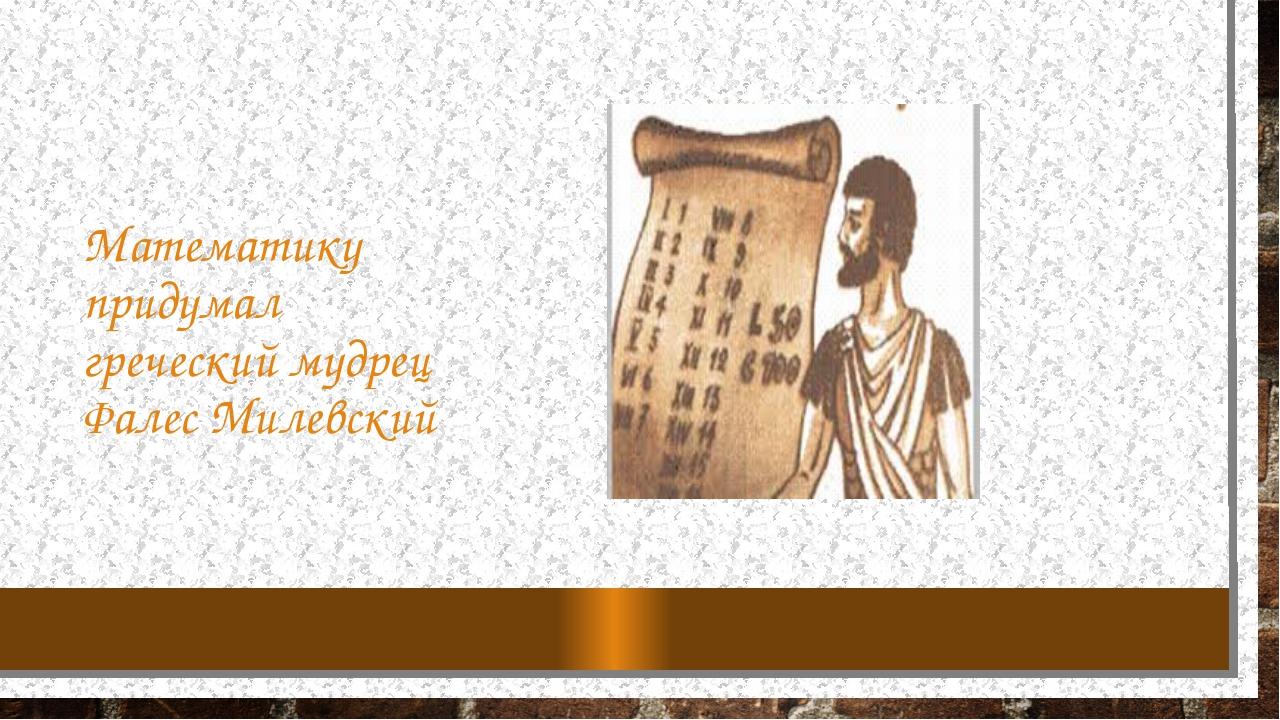 Математику придумал греческий мудрец Фалес Милевский