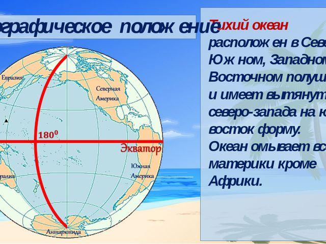 Тихий океан расположен в Северном, Южном, Западном и Восточном полушариях и...