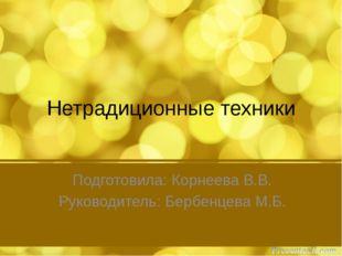 Нетрадиционные техники Подготовила: Корнеева В.В. Руководитель: Бербенцева М.Б.